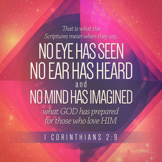 "That is what the Scriptures mean when they say, ""No eye has seen, no ear has heard, and no mind has imagined what God has prepared for those who love him."" 1 Corinthians 2:9 NLT"